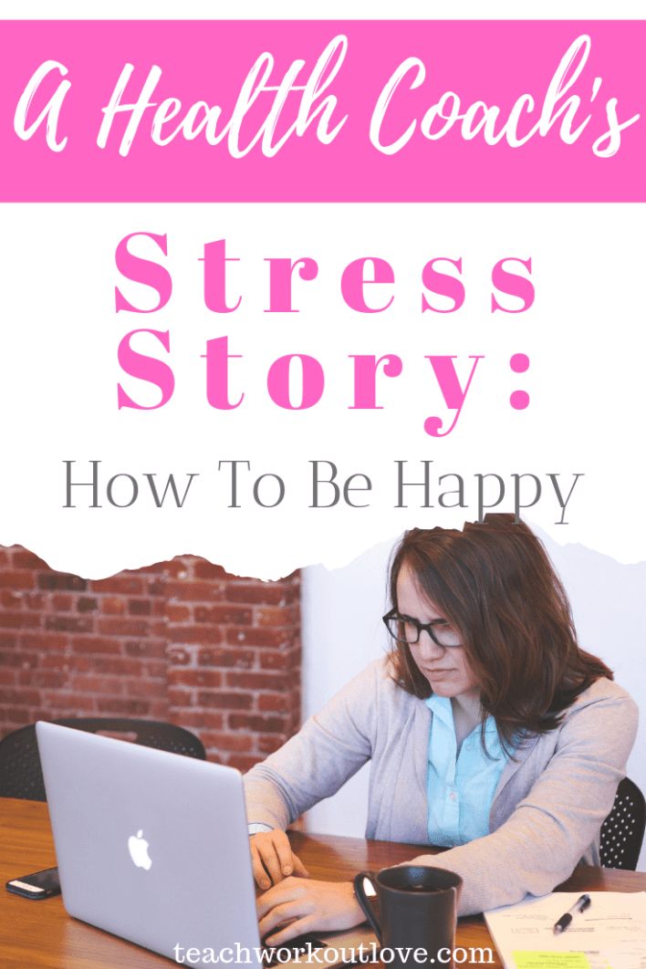 a-health-coach's-stress-story-how-to-be-happy-teachworkoutlove.com-TWL-Working-Moms