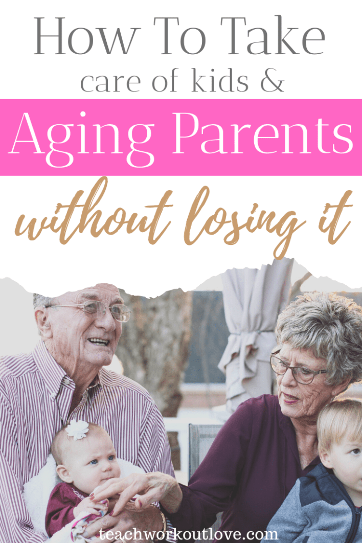 how-to-take-care-of-kids-and-aging-parents-without-losing-it-teachworkoutlove.com-TWL-Working-Moms
