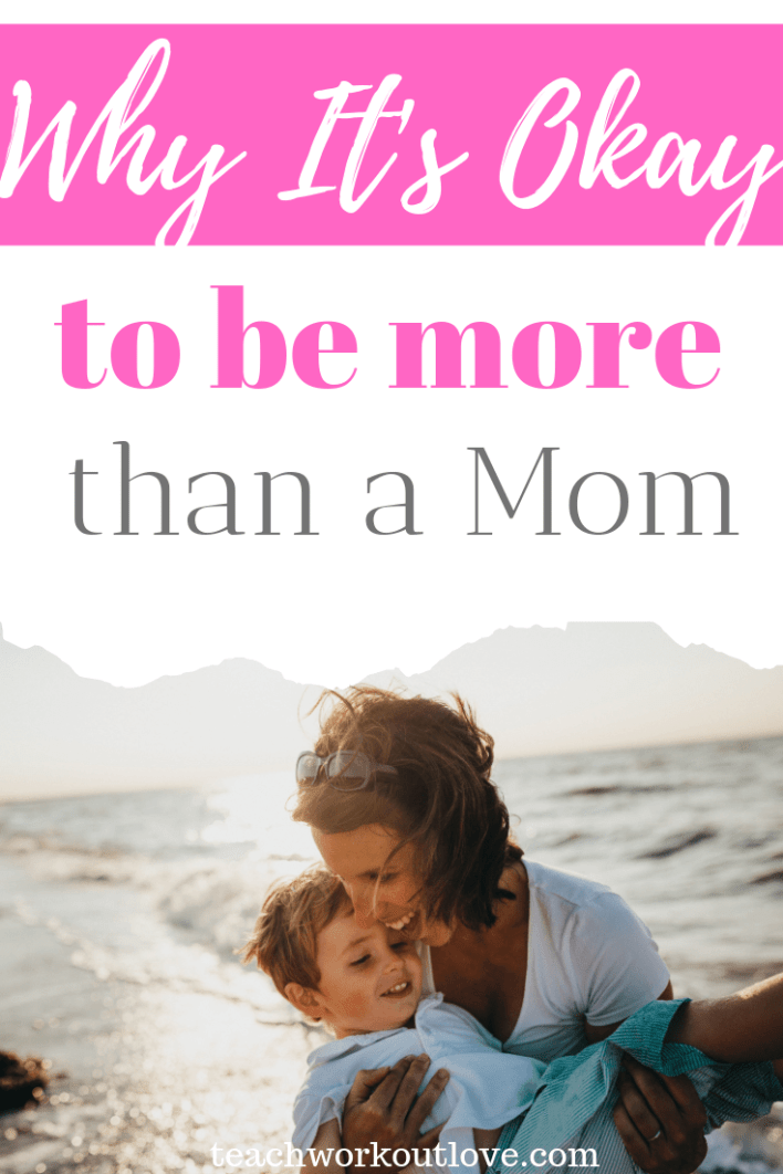 Why-it's-okay-to-be-more-than-a-mom-teachworkoutlove.com-TWL-Working-Moms