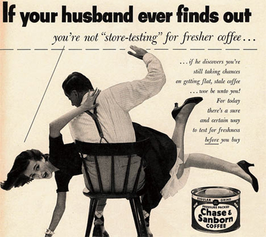 Just wait until he finds out what you're NOT using Chase & Sanborn Coffee  ~ The most sexists advertising ~