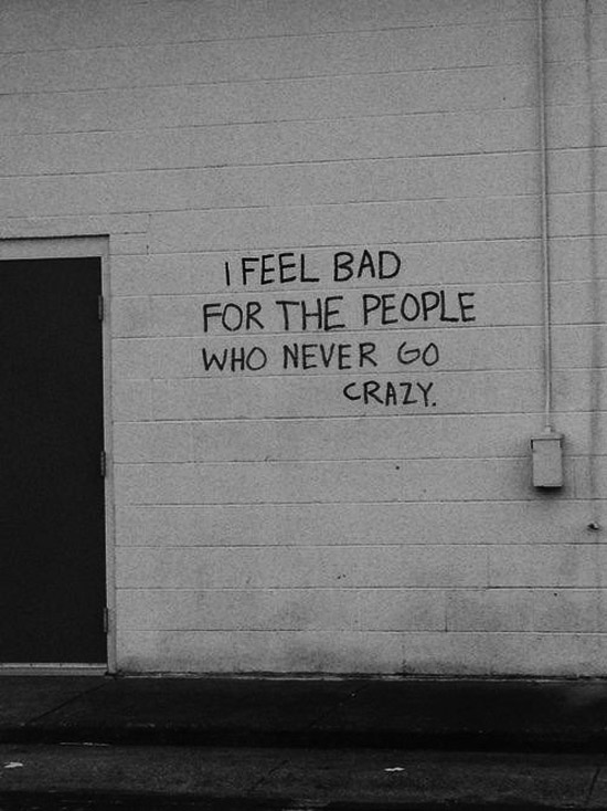 Words of Wisdom: I feel bad for people who never go  crazy: Inspirational quotes