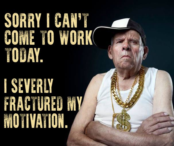 Inspirational messages posters, I can't come to work today, I severely injured my motivation, words of wisdom, old thug bling