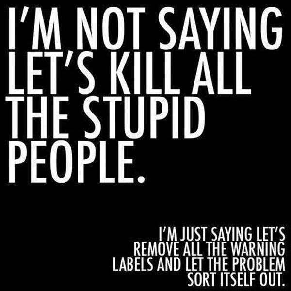 Inspirational quotes: not saying to kill all the stupid people, but let's remove the warning labels
