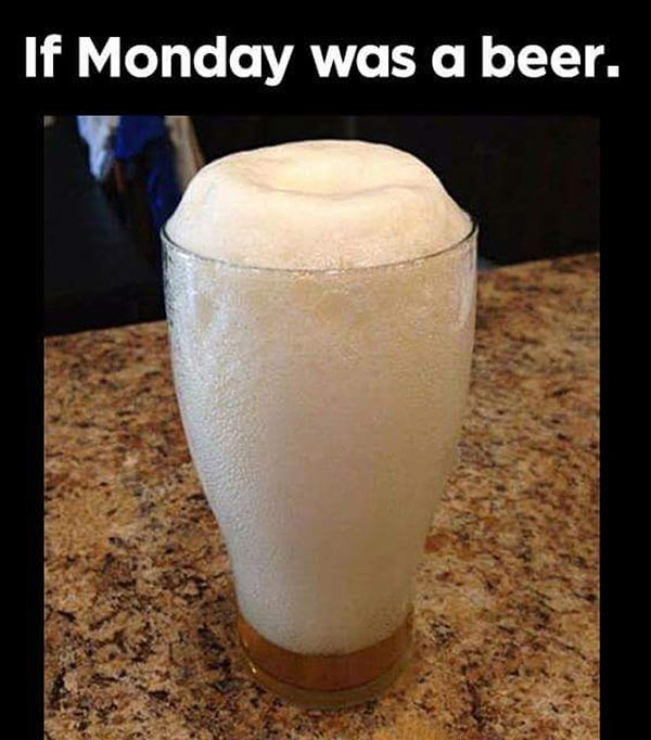 33 Funny Random Pics ~ inspirational meme if Monday was a beer foam