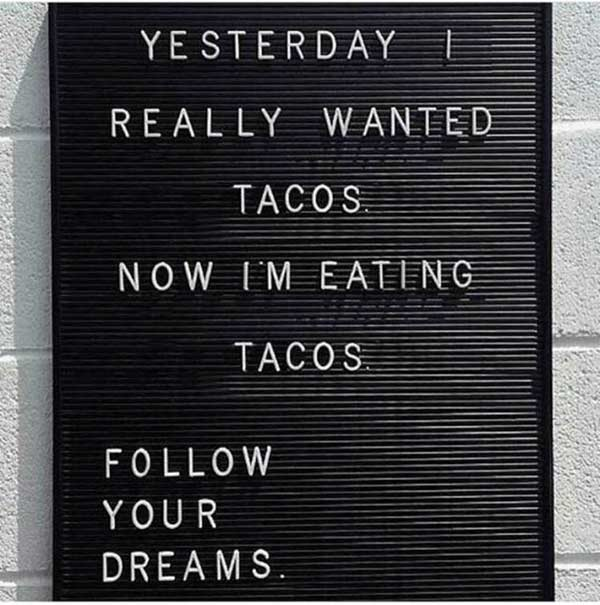 33 Funny Random Pics ~ inspirational sign really wanted tacos, follow your dreams