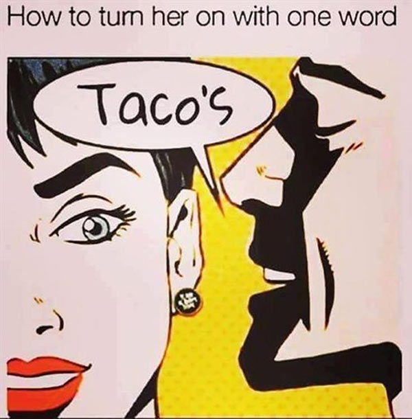 Funny Pics ~ 37 Outrageous Images ~ advice, turn her one with one word... Tacos