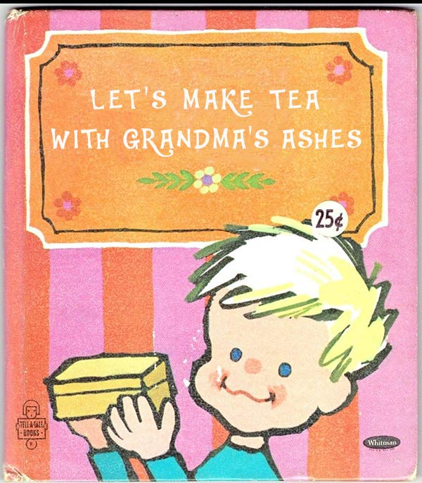 17 Inappropriate Classic Children's Books ~ let's make tea with grandma's ashes