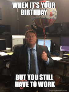 It Is Your Birthday And 5 Other Funny Birthday Work Memes For The Office