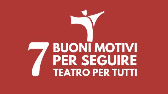 7 buoni motivi per seguire Teatro per Tutti