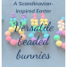 A Scandinavian-inspired Easter: Versatile beaded Easter bunnies, with a picture of three rainbow-coloured beaded Easter bunnies on a blue background