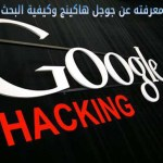 كل ما تود معرفته عن جوجل هاكينج Google Hacking وكيفية البحث به