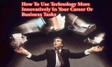 How To Use Technology More Innovatively In Your Career Or Business Tasks