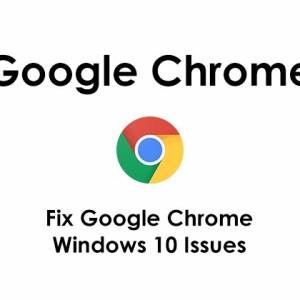 Fix Google Chrome Windows 10 Issues