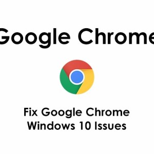 Fix Google Chrome Windows 10 Issues