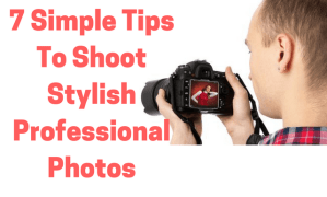 7 Simple Tips To Shoot Professional Photos