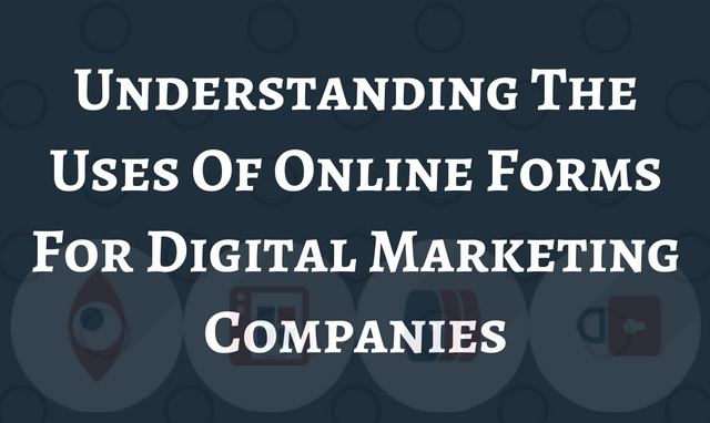 Understanding The Uses Of Online Forms For Digital Marketing Companies
