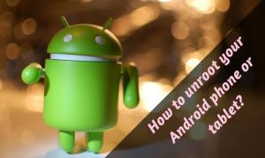 How to unroot your Android phone or tablet