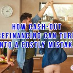 How Cash-Out Refinancing Can Turn Into A Costly Mistake
