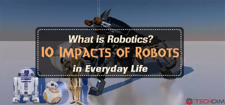 What is Robotics? 10 Impacts of Robots in Everyday Life