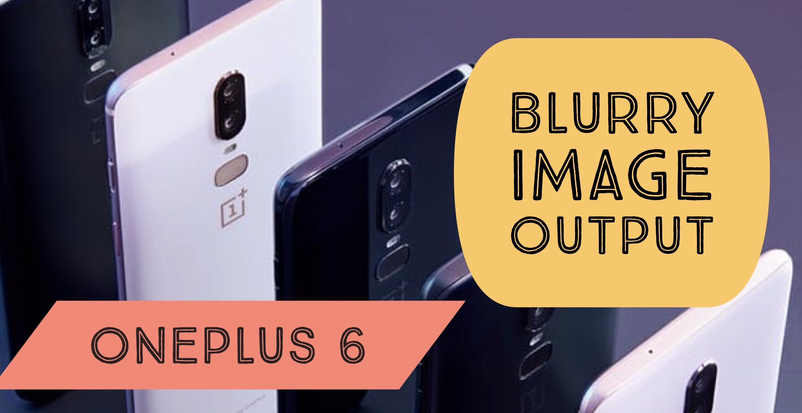 OnePlus 6 Producing Blurry Image Output : Wondering how to
