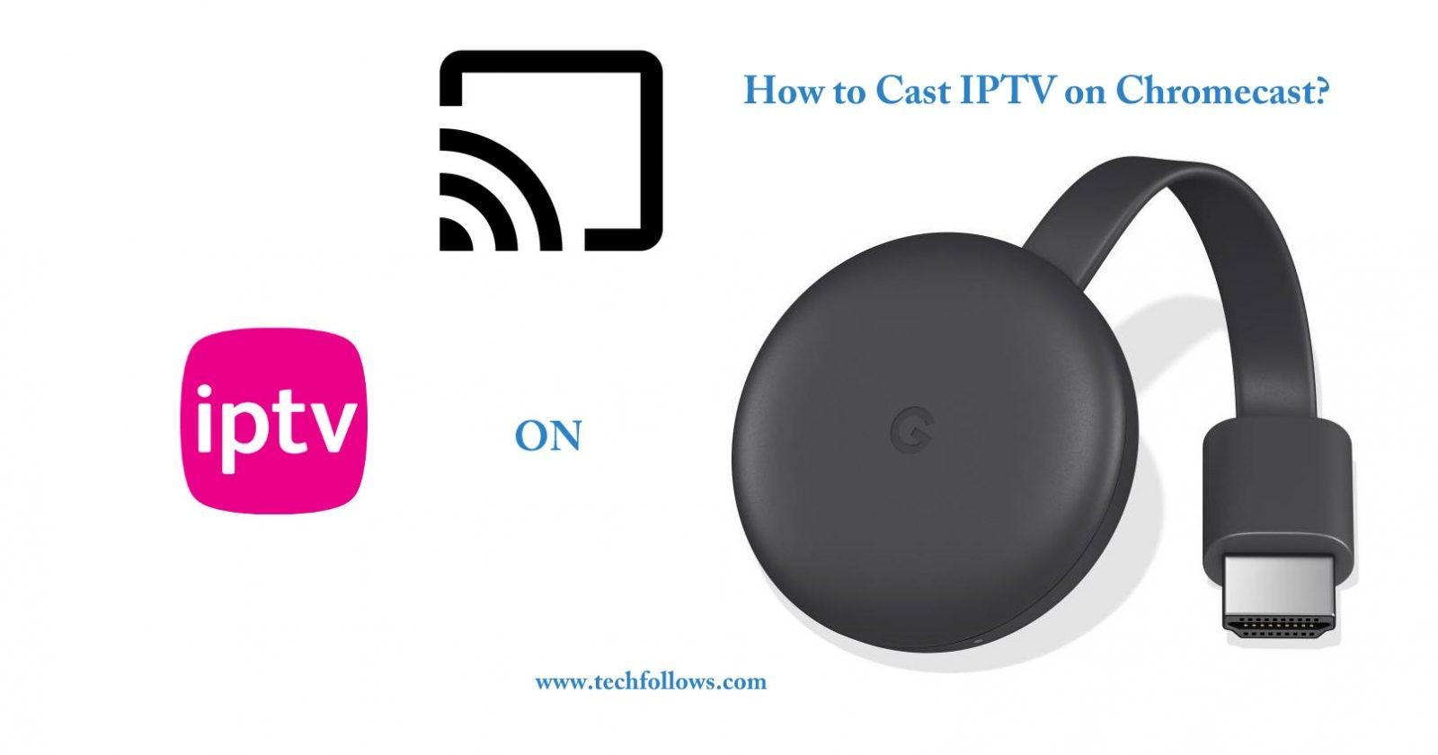 How to cast IPTV on Chromecast? [2019] - Tech Follows