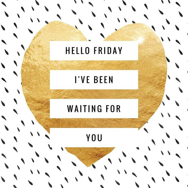 Hello friday ive been waiting