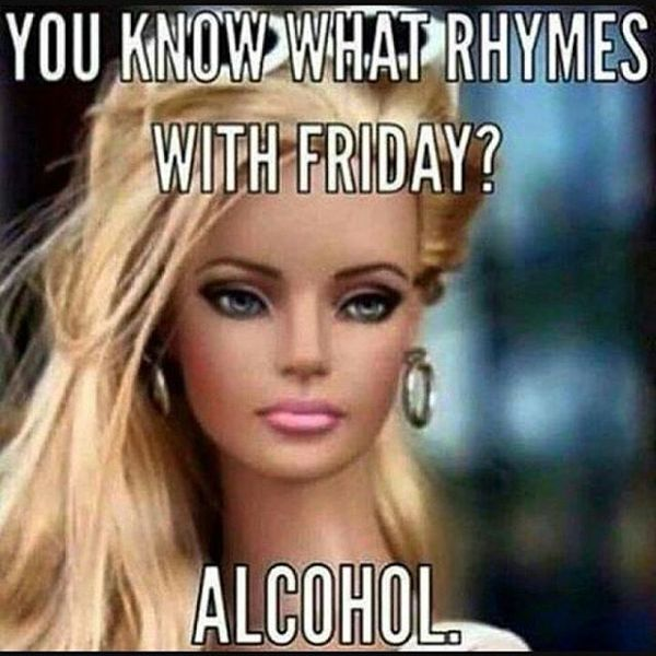 You know what rhymes with friday alcohol