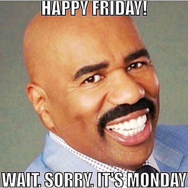 happy friday wait sorry its monday