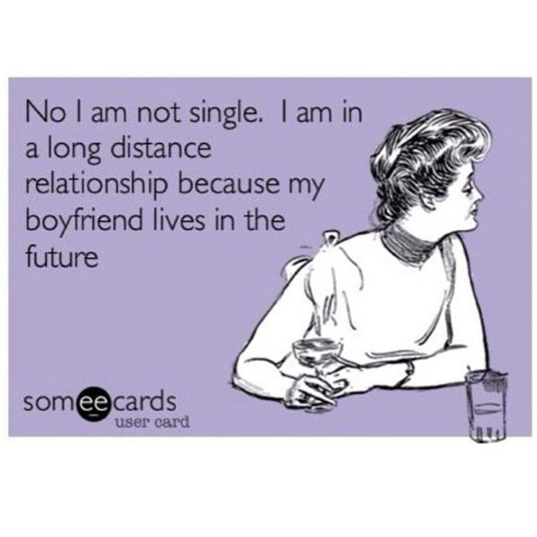 No I Am Not Single. I Am in a Long Distance Relationship...