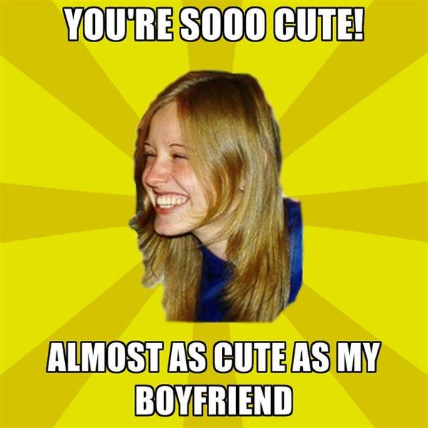 You`re Sooo Cute! Almost as Cute as My Boyfriend.