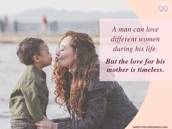 A man can love different women during his life. But the love for his mother is timeless.