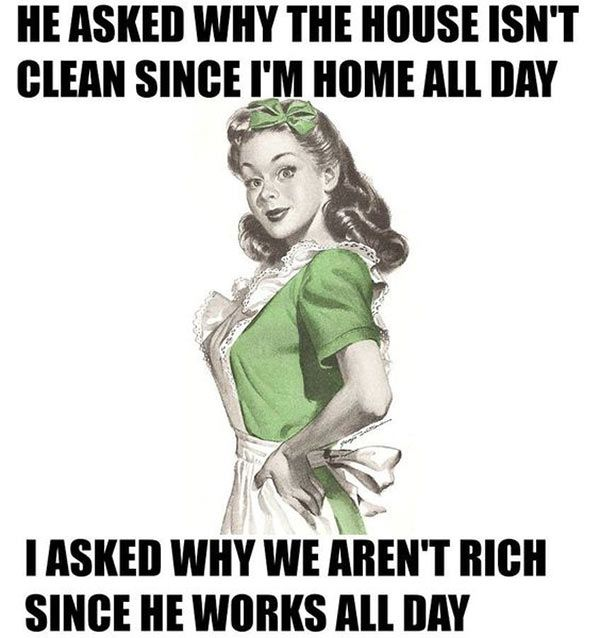 He asked why the house is not clean, because I am at home all day