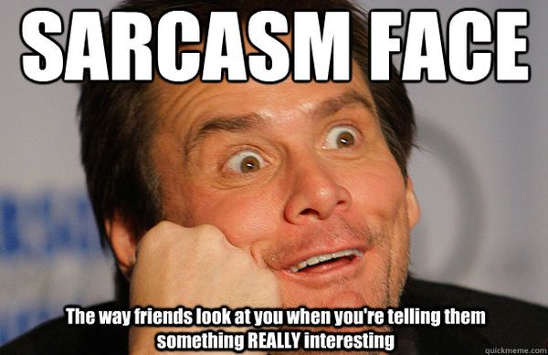 Sarcasm face. The way friends look at you when you`re telling them something Really interesting