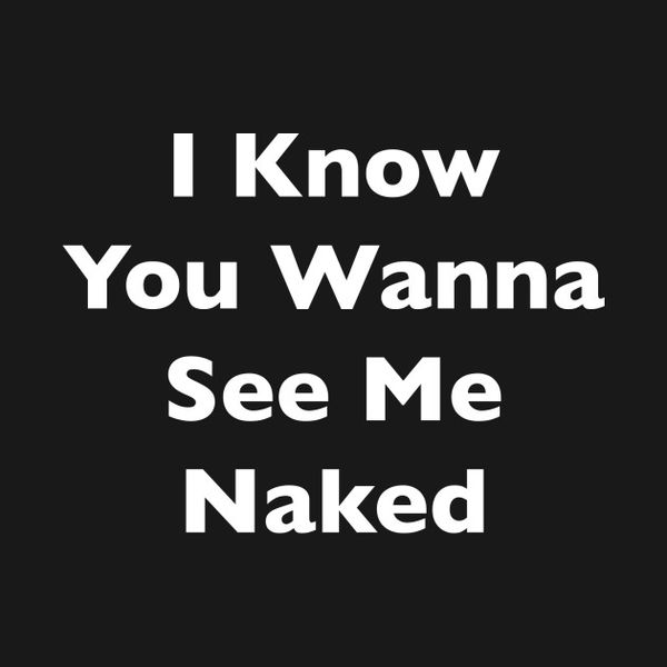 I know you want to see me naked