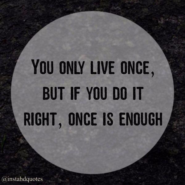 Вы живете только один раз, но если вы все делаете правильно, одного раза хватит