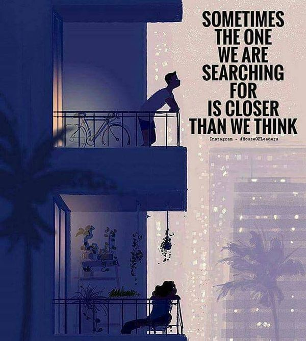 Sometimes the one we are looking for is closer than we think.