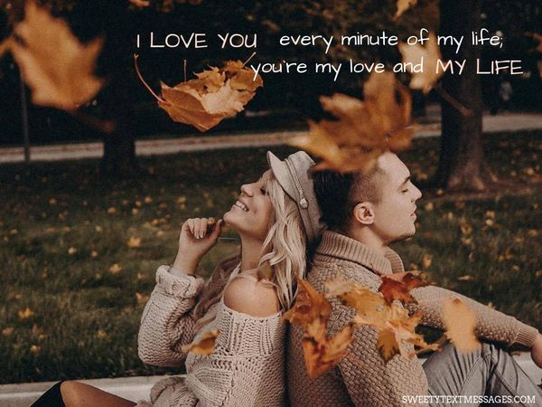 I love you every minute of my life; you`re my love and my life.