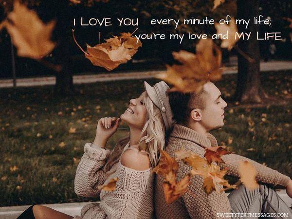 Я люблю тебя каждую минуту своей жизни;  ты моя любовь и моя жизнь.
