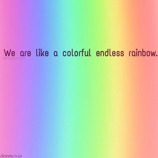 We are like a colorless endless rainbow.