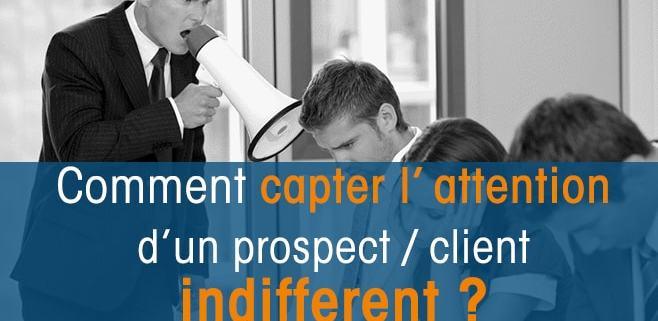 Comment capter l'attention d'un prospect indifférent?