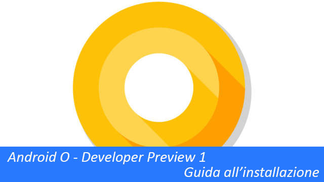 TechnoBlitz.it Installare Android O Developer Preview su Nexus 5X/6P e Google Pixel - Guida