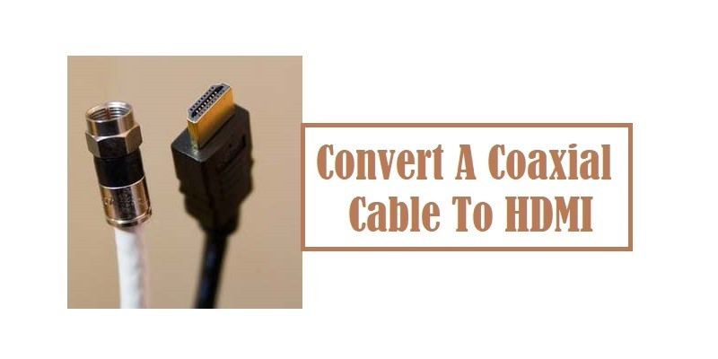 How To Convert A Coaxial Cable To HDMI?