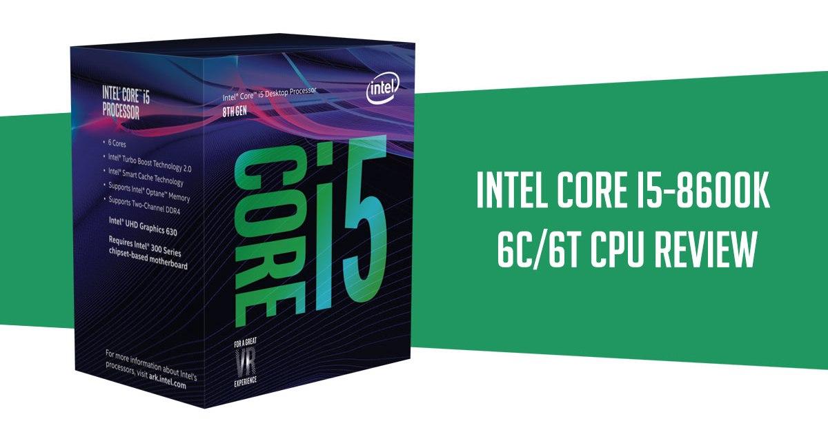 Review | Intel Core i5-8600K LGA 1151 V2 CPU | TechPorn