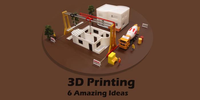 3D Printing 6 Amazing Ideas