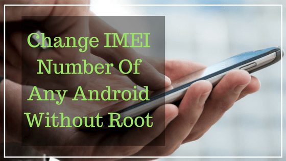 Change IMEI Number Of Any Android Without Root