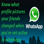 How to Know What WhatsApp Profile Pictures Your Friends Changed When You are Not Active