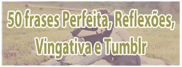 50 frases Perfeita, Reflexões, Vingativa e Tumblr 1
