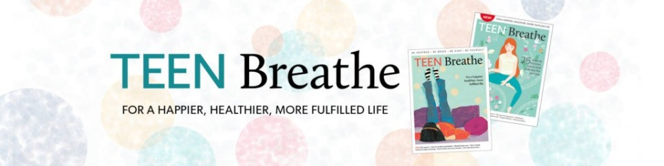 Teen Breathe - For a happier, healthier, more fulfilled life