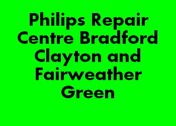 Philips Repair Centre Bradford Clayton and Fairweather Green