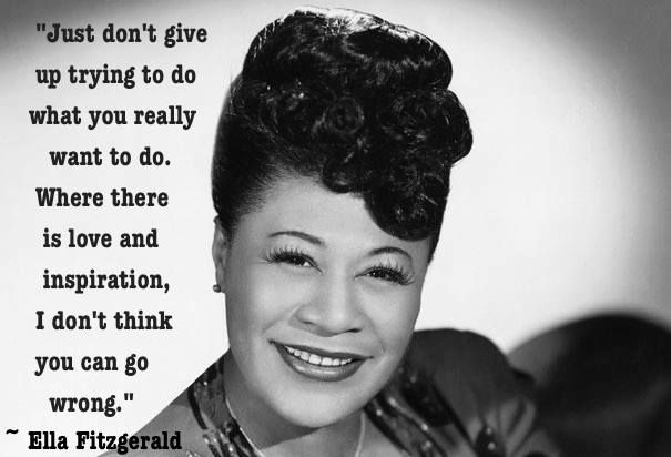 """Just don't give up trying to do what you really want to do. Where there is love and inspiration, I don't think you can go wrong."""" -Ella Fitzgerald"""